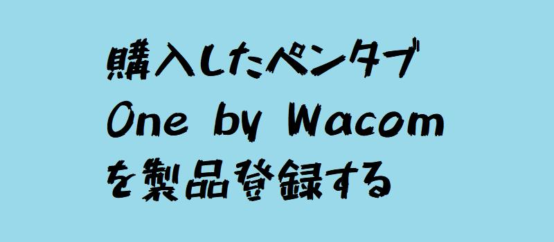 購入したペンタブ One by Wacom を製品登録する